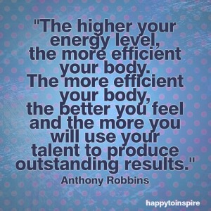 the higher your energy level the more efficient your body the more efficient your body the better you feel copy